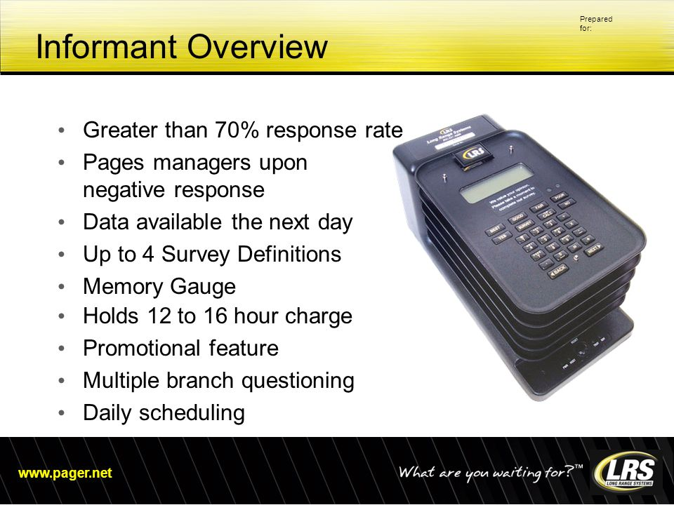 www.pager.net Prepared for: Informant Overview Greater than 70% response rate Pages managers upon negative response Data available the next day Up to 4 Survey Definitions Memory Gauge Holds 12 to 16 hour charge Promotional feature Multiple branch questioning Daily scheduling