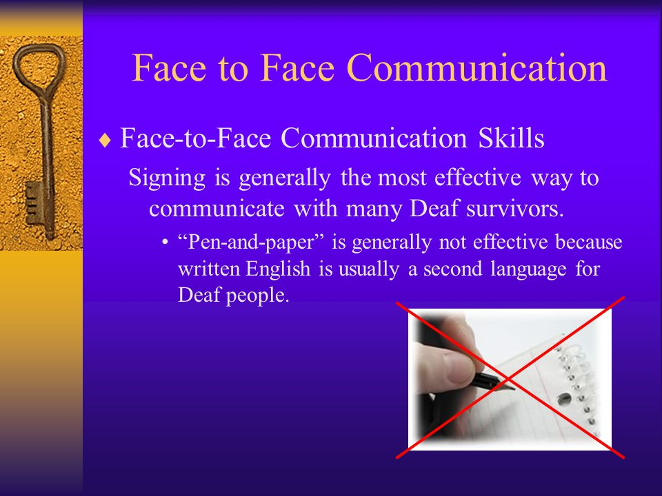 Face to Face Communication  Face-to-Face Communication Skills Signing is generally the most effective way to communicate with many Deaf survivors.