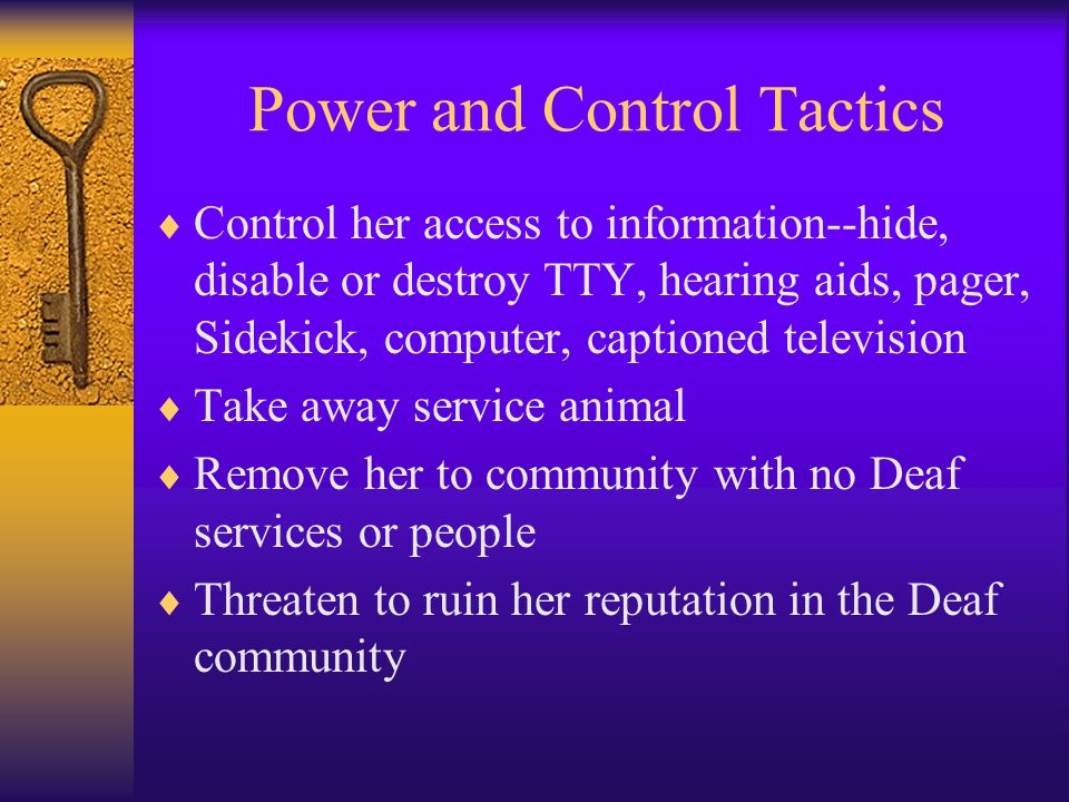 Power and Control Tactics  Control her access to information--hide, disable or destroy TTY, hearing aids, pager, Sidekick, computer, captioned television  Take away service animal  Remove her to community with no Deaf services or people  Threaten to ruin her reputation in the Deaf community
