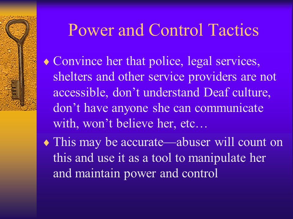 Power and Control Tactics  Convince her that police, legal services, shelters and other service providers are not accessible, don't understand Deaf culture, don't have anyone she can communicate with, won't believe her, etc…  This may be accurate—abuser will count on this and use it as a tool to manipulate her and maintain power and control