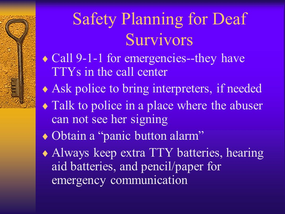 Safety Planning for Deaf Survivors  Call 9-1-1 for emergencies--they have TTYs in the call center  Ask police to bring interpreters, if needed  Talk to police in a place where the abuser can not see her signing  Obtain a panic button alarm  Always keep extra TTY batteries, hearing aid batteries, and pencil/paper for emergency communication