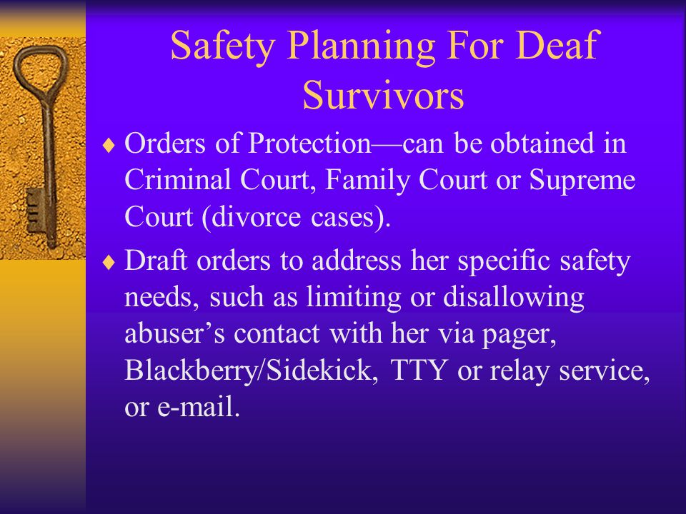 Safety Planning For Deaf Survivors  Orders of Protection—can be obtained in Criminal Court, Family Court or Supreme Court (divorce cases).