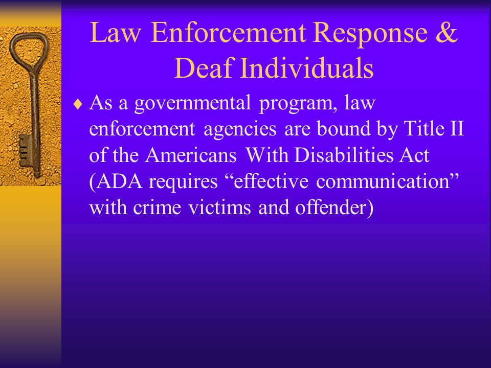 Law Enforcement Response & Deaf Individuals  As a governmental program, law enforcement agencies are bound by Title II of the Americans With Disabilities Act (ADA requires effective communication with crime victims and offender)