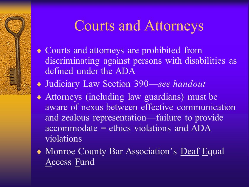 Courts and Attorneys  Courts and attorneys are prohibited from discriminating against persons with disabilities as defined under the ADA  Judiciary Law Section 390—see handout  Attorneys (including law guardians) must be aware of nexus between effective communication and zealous representation—failure to provide accommodate = ethics violations and ADA violations  Monroe County Bar Association's Deaf Equal Access Fund