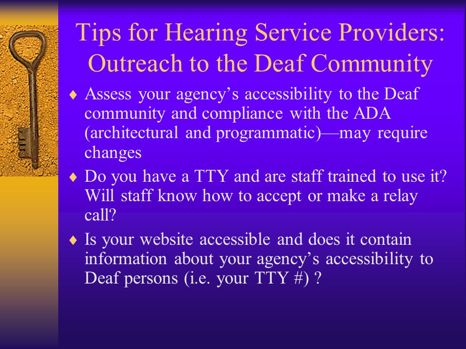 Tips for Hearing Service Providers: Outreach to the Deaf Community  Assess your agency's accessibility to the Deaf community and compliance with the ADA (architectural and programmatic)—may require changes  Do you have a TTY and are staff trained to use it.