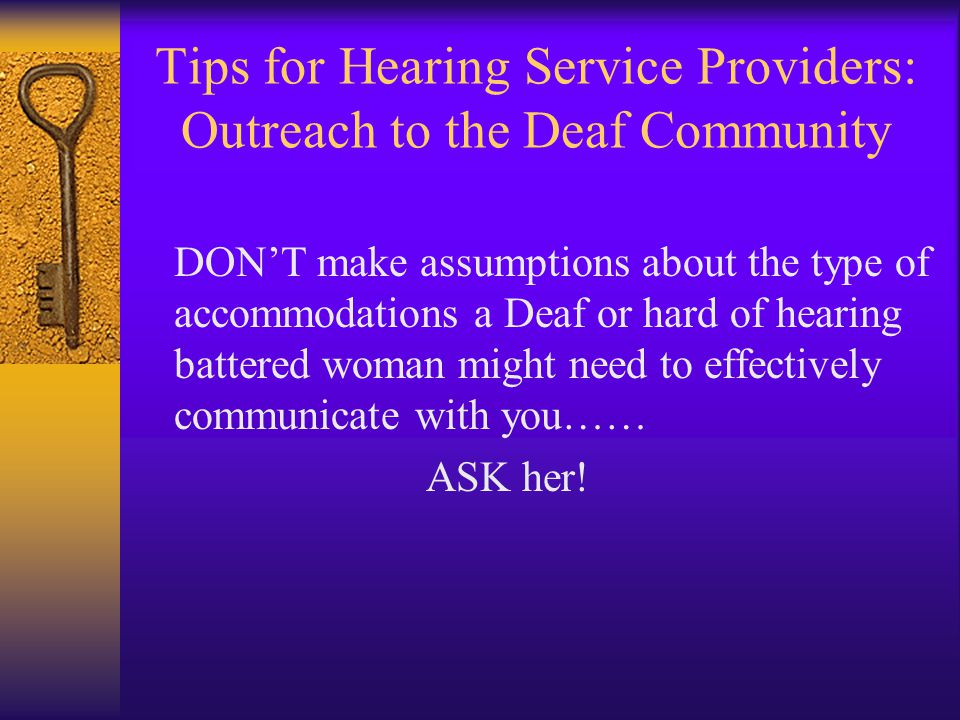 Tips for Hearing Service Providers: Outreach to the Deaf Community DON'T make assumptions about the type of accommodations a Deaf or hard of hearing battered woman might need to effectively communicate with you…… ASK her!