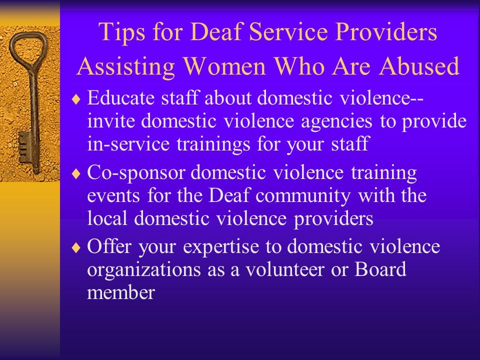 Tips for Deaf Service Providers Assisting Women Who Are Abused  Educate staff about domestic violence-- invite domestic violence agencies to provide in-service trainings for your staff  Co-sponsor domestic violence training events for the Deaf community with the local domestic violence providers  Offer your expertise to domestic violence organizations as a volunteer or Board member