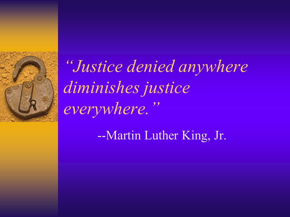 Justice denied anywhere diminishes justice everywhere. --Martin Luther King, Jr.
