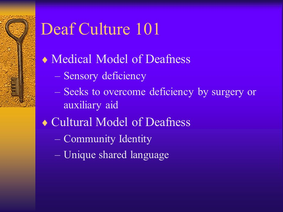 Deaf Culture 101  Medical Model of Deafness –Sensory deficiency –Seeks to overcome deficiency by surgery or auxiliary aid  Cultural Model of Deafness –Community Identity –Unique shared language
