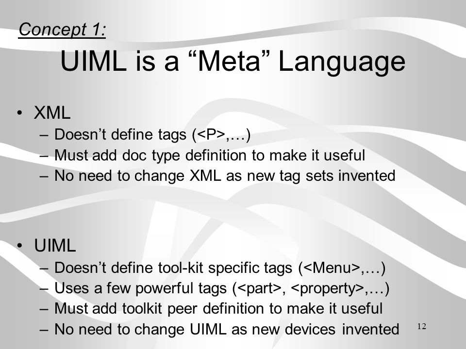 12 UIML is a Meta Language XML –Doesn't define tags (,…) –Must add doc type definition to make it useful –No need to change XML as new tag sets invented UIML –Doesn't define tool-kit specific tags (,…) –Uses a few powerful tags (,,…) –Must add toolkit peer definition to make it useful –No need to change UIML as new devices invented Concept 1: