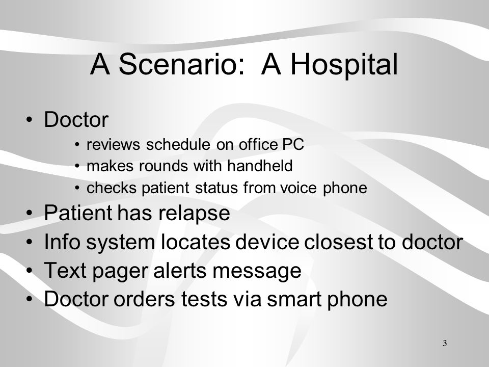 3 A Scenario: A Hospital Doctor reviews schedule on office PC makes rounds with handheld checks patient status from voice phone Patient has relapse Info system locates device closest to doctor Text pager alerts message Doctor orders tests via smart phone