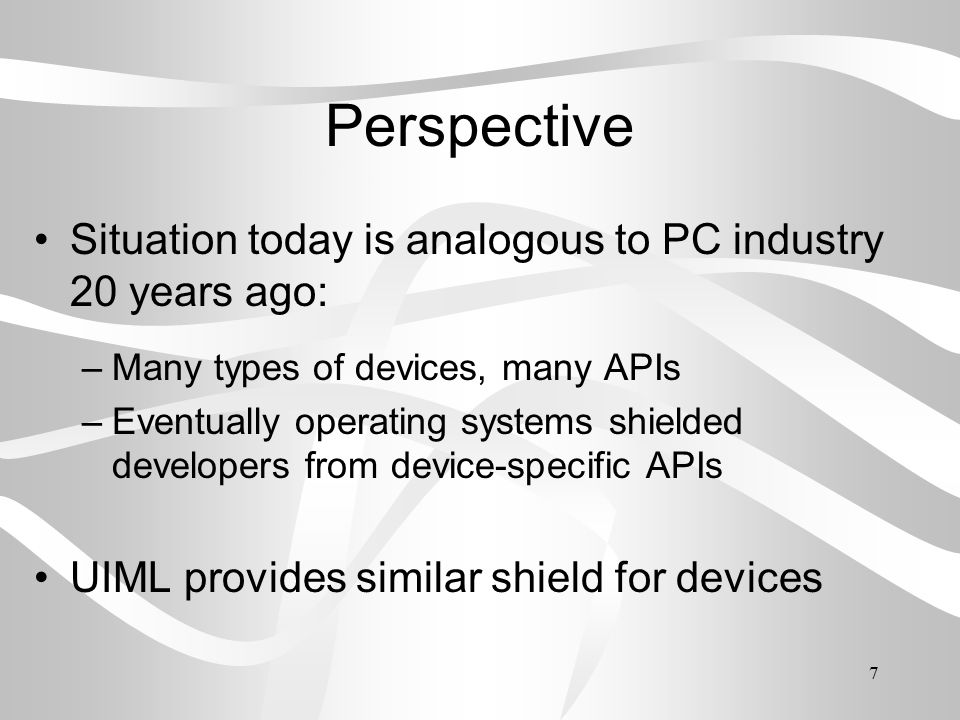 7 Perspective Situation today is analogous to PC industry 20 years ago: –Many types of devices, many APIs –Eventually operating systems shielded developers from device-specific APIs UIML provides similar shield for devices