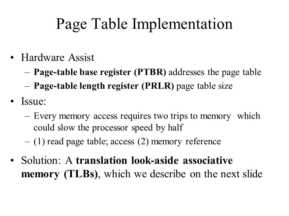 Page Table Implementation Hardware Assist –Page-table base register (PTBR) addresses the page table –Page-table length register (PRLR) page table size