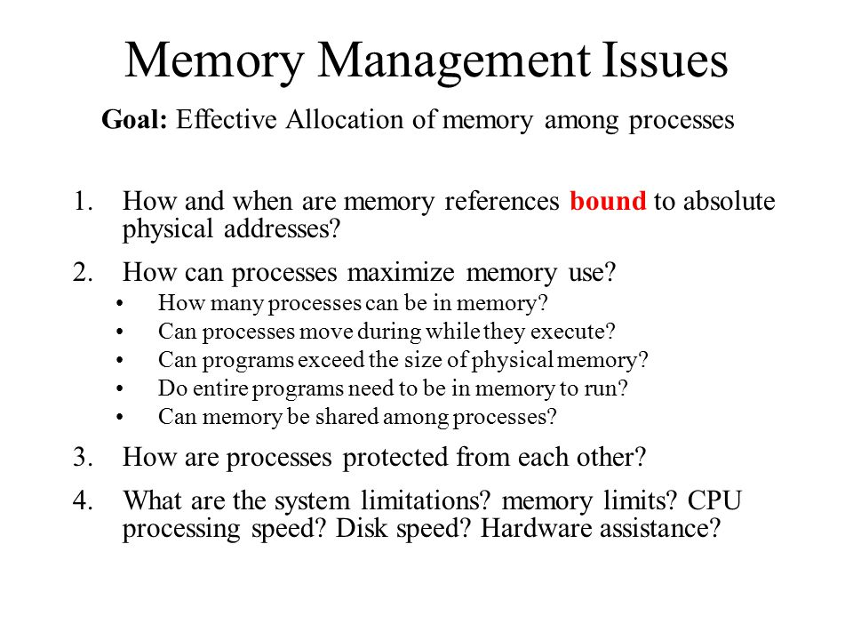 Memory Management Issues 1.How and when are memory references bound to absolute physical addresses? 2.How can processes maximize memory use? How many