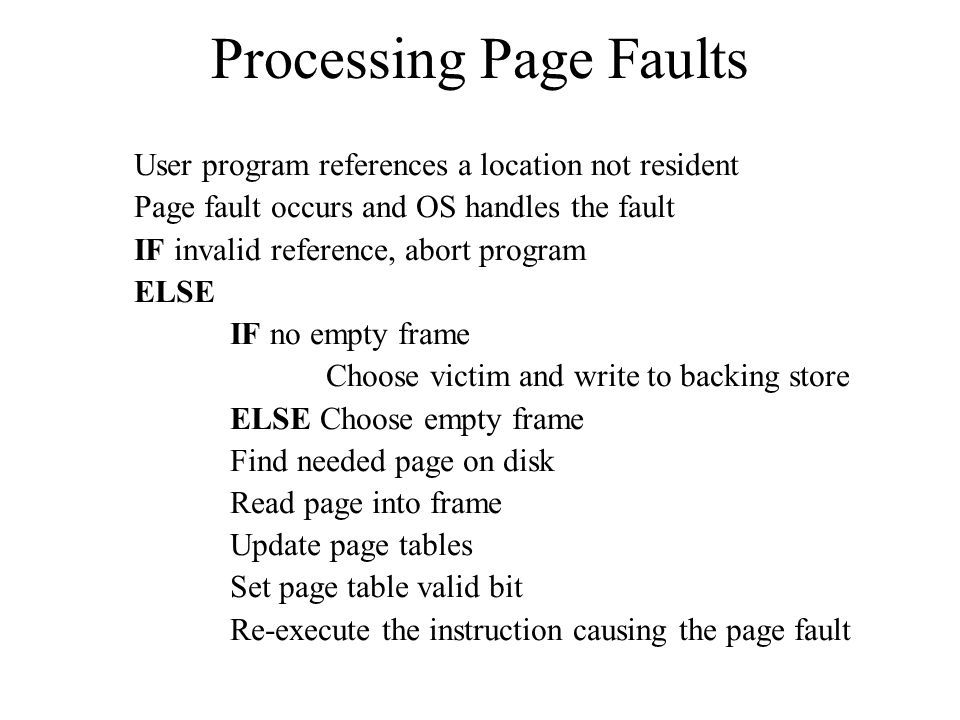 Processing Page Faults User program references a location not resident Page fault occurs and OS handles the fault IF invalid reference, abort program