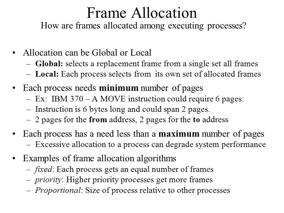 Frame Allocation Allocation can be Global or Local –Global: selects a replacement frame from a single set all frames –Local: Each process selects from