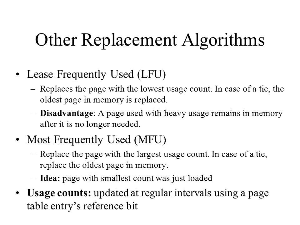 Other Replacement Algorithms Lease Frequently Used (LFU) –Replaces the page with the lowest usage count. In case of a tie, the oldest page in memory i