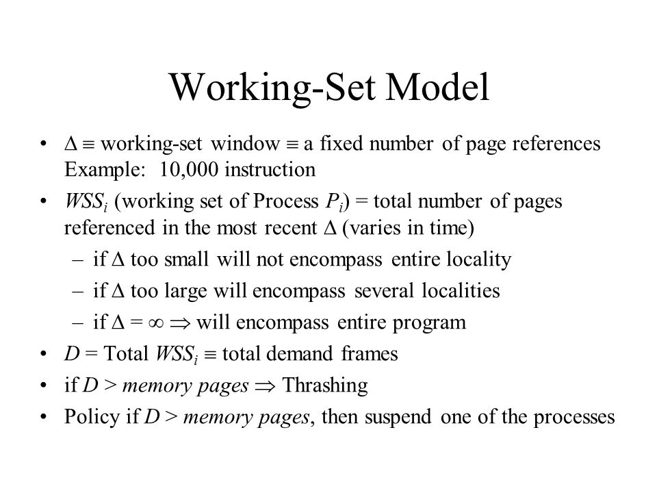 Working-Set Model   working-set window  a fixed number of page references Example: 10,000 instruction WSS i (working set of Process P i ) = total n