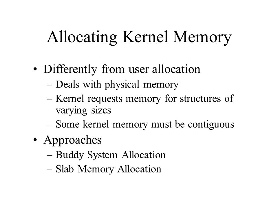 Allocating Kernel Memory Differently from user allocation –Deals with physical memory –Kernel requests memory for structures of varying sizes –Some ke