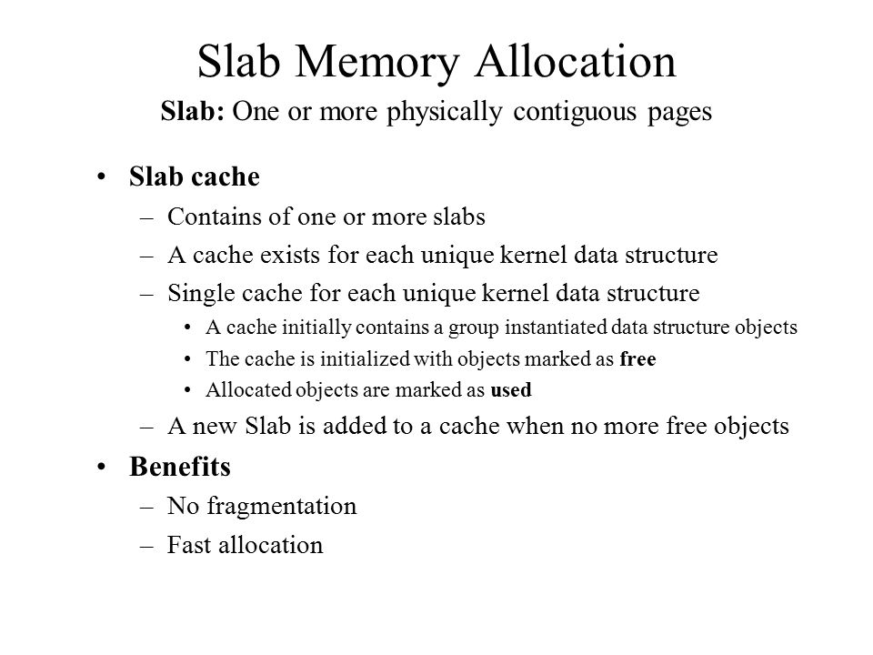 Slab Memory Allocation Slab cache –Contains of one or more slabs –A cache exists for each unique kernel data structure –Single cache for each unique k