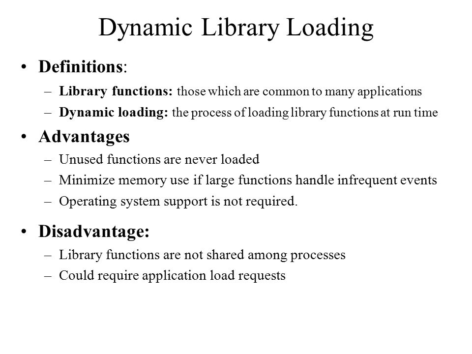 Dynamic Linking Assumption: A run-time (shared) library exists –Set of functions shared by many processes –Linked at execution time Stub –A piece of code that locates the memory-resident library function –The stub replaces itself and with the library function address and executes it Operating System Support –Return address of function if in memory –Load the function if it is not in memory