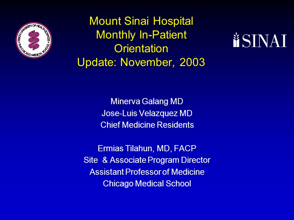 Mount Sinai Hospital Monthly In-Patient Orientation Update: November, 2003 Minerva Galang MD Jose-Luis Velazquez MD Chief Medicine Residents Ermias Tilahun, MD, FACP Site & Associate Program Director Assistant Professor of Medicine Chicago Medical School