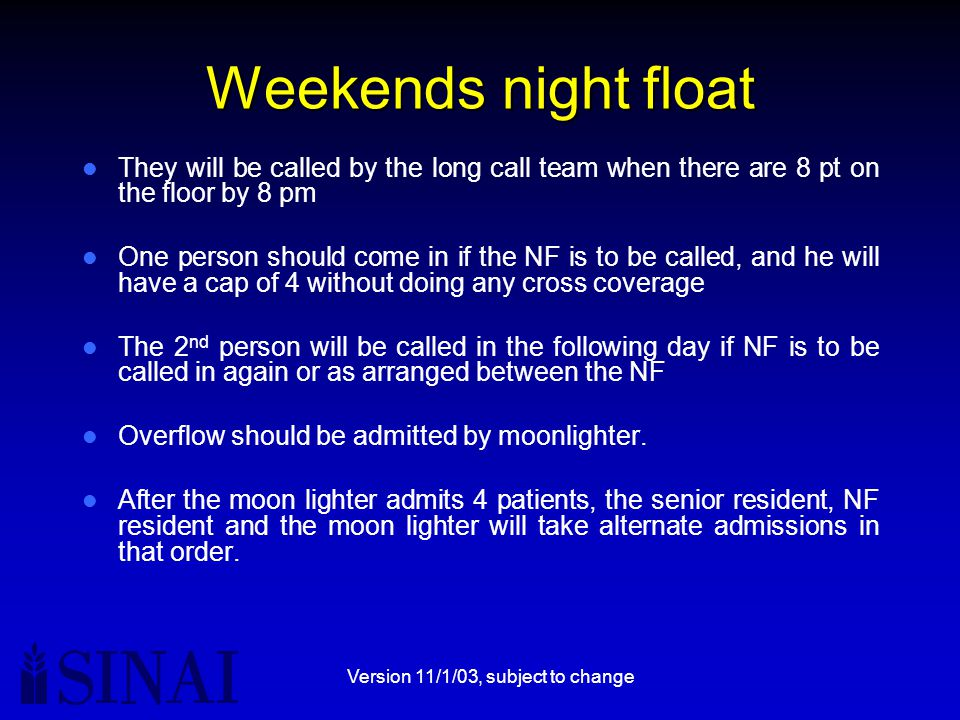 Version 11/1/03, subject to change Weekends night float They will be called by the long call team when there are 8 pt on the floor by 8 pm One person should come in if the NF is to be called, and he will have a cap of 4 without doing any cross coverage The 2 nd person will be called in the following day if NF is to be called in again or as arranged between the NF Overflow should be admitted by moonlighter.