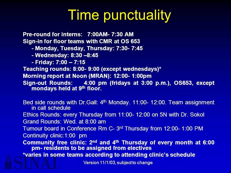 Version 11/1/03, subject to change Time punctuality Pre-round for interns: 7:00AM- 7:30 AM Sign-in for floor teams with CMR at OS 653 - Monday, Tuesday, Thursday: 7:30- 7:45 - Wednesday: 8:30 –8:45 - Friday: 7:00 – 7:15 Teaching rounds: 8:00- 9:00 (except wednesdays)* Morning report at Noon (MRAN): 12:00- 1:00pm Sign-out Rounds: 4:00 pm (fridays at 3:00 p.m.), OS653, except mondays held at 9 th floor.