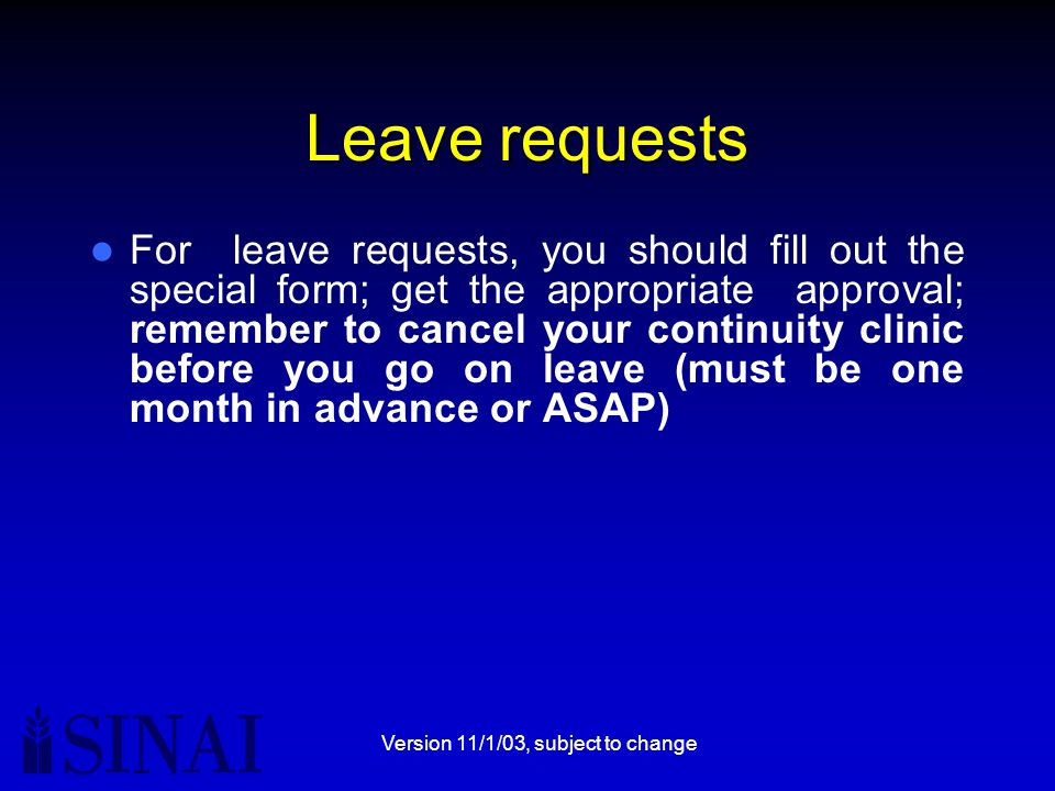 Version 11/1/03, subject to change Leave requests For leave requests, you should fill out the special form; get the appropriate approval; remember to cancel your continuity clinic before you go on leave (must be one month in advance or ASAP)