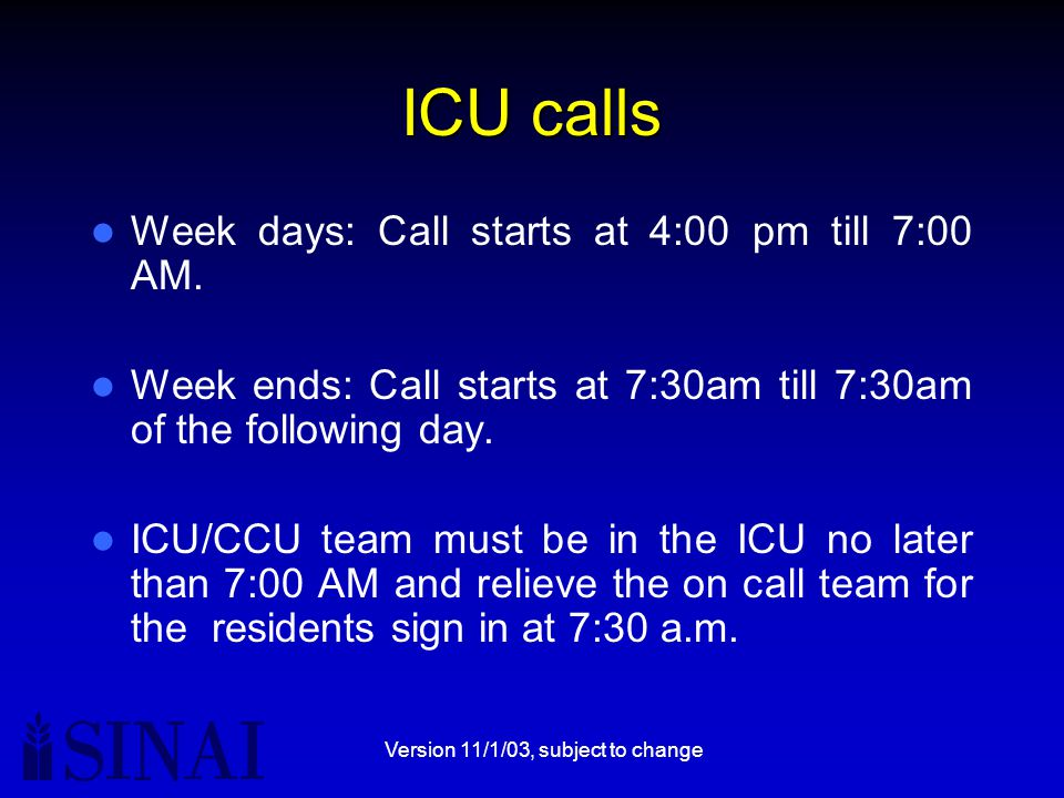 Version 11/1/03, subject to change ICU calls Week days: Call starts at 4:00 pm till 7:00 AM. Week ends: Call starts at 7:30am till 7:30am of the follo