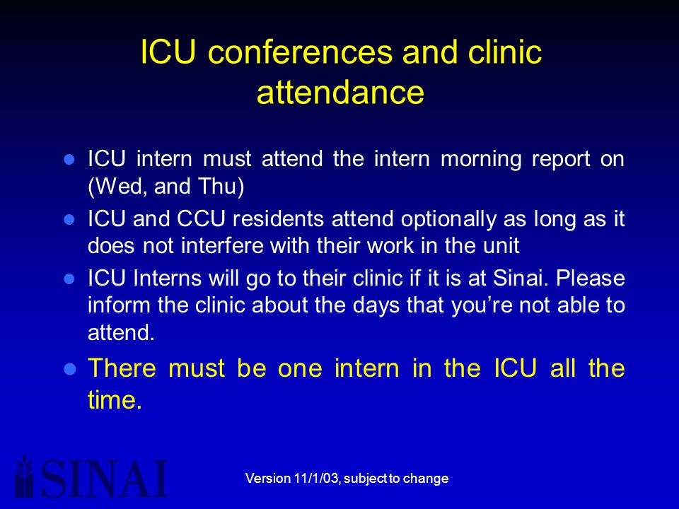 Version 11/1/03, subject to change ICU conferences and clinic attendance ICU intern must attend the intern morning report on (Wed, and Thu) ICU and CCU residents attend optionally as long as it does not interfere with their work in the unit ICU Interns will go to their clinic if it is at Sinai.