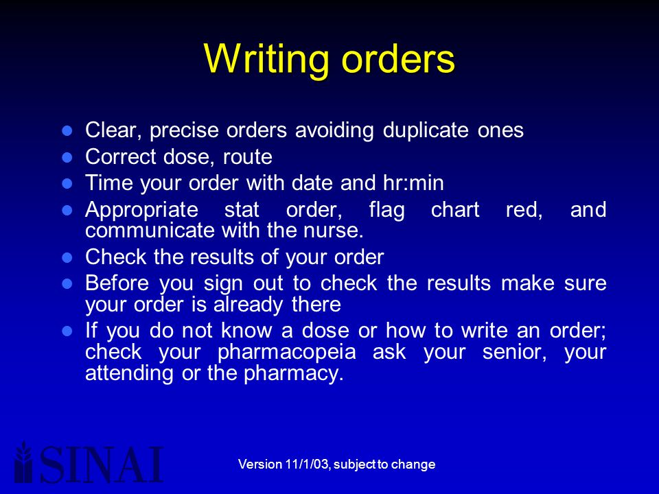 Version 11/1/03, subject to change Writing orders Clear, precise orders avoiding duplicate ones Correct dose, route Time your order with date and hr:min Appropriate stat order, flag chart red, and communicate with the nurse.