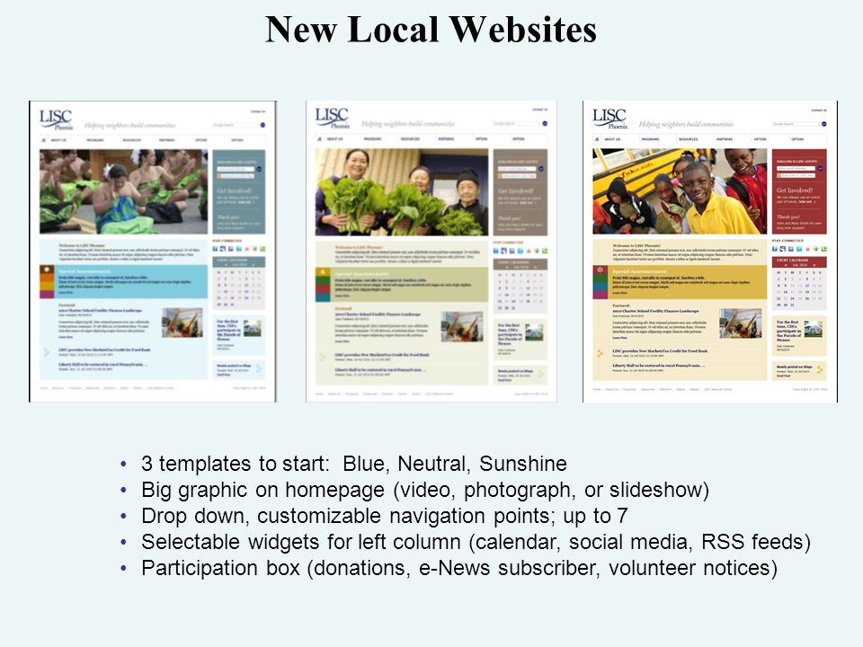 New Local Websites 3 templates to start: Blue, Neutral, Sunshine Big graphic on homepage (video, photograph, or slideshow) Drop down, customizable navigation points; up to 7 Selectable widgets for left column (calendar, social media, RSS feeds) Participation box (donations, e-News subscriber, volunteer notices)