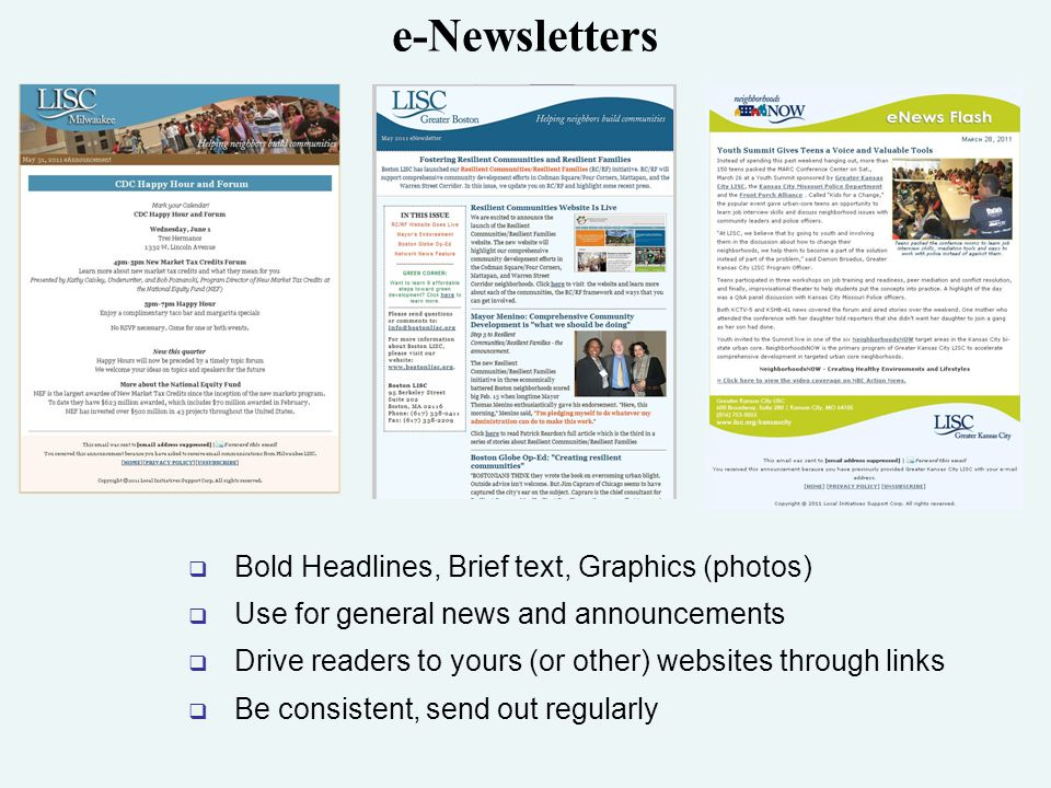 e-Newsletters  Bold Headlines, Brief text, Graphics (photos)  Use for general news and announcements  Drive readers to yours (or other) websites through links  Be consistent, send out regularly