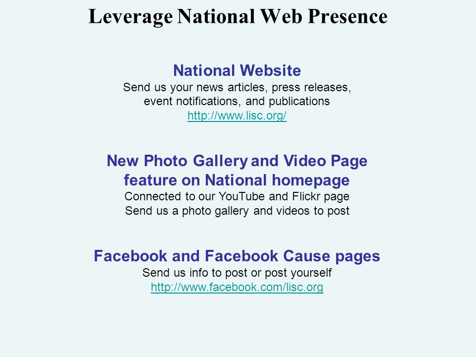 Leverage National Web Presence National Website Send us your news articles, press releases, event notifications, and publications http://www.lisc.org/ New Photo Gallery and Video Page feature on National homepage Connected to our YouTube and Flickr page Send us a photo gallery and videos to post Facebook and Facebook Cause pages Send us info to post or post yourself http://www.facebook.com/lisc.org