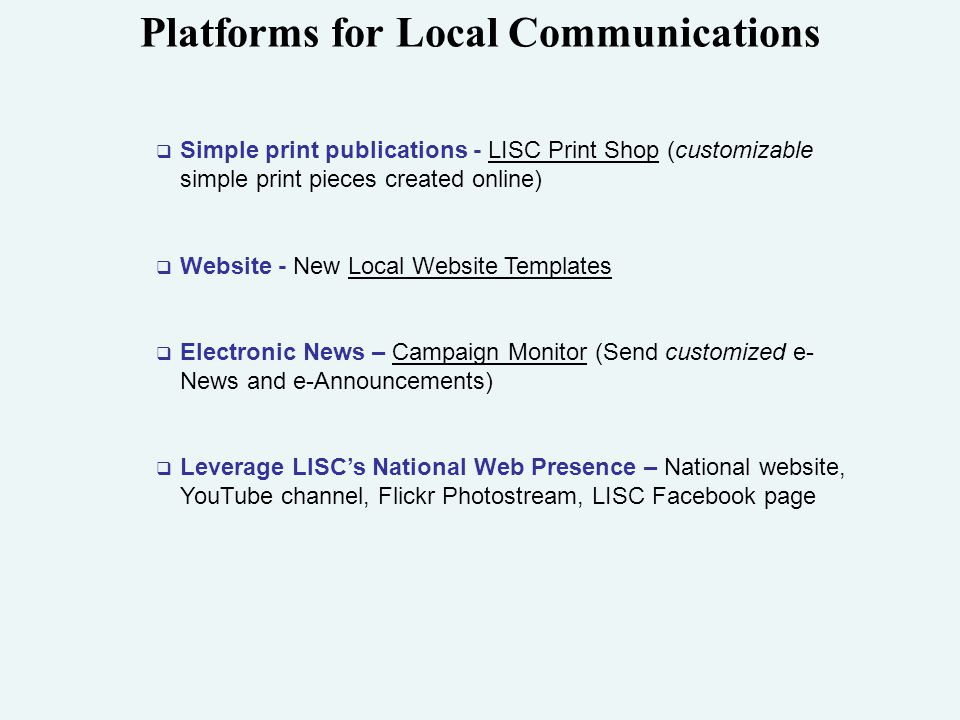 Platforms for Local Communications  Simple print publications - LISC Print Shop (customizable simple print pieces created online)  Website - New Local Website Templates  Electronic News – Campaign Monitor (Send customized e- News and e-Announcements)  Leverage LISC's National Web Presence – National website, YouTube channel, Flickr Photostream, LISC Facebook page
