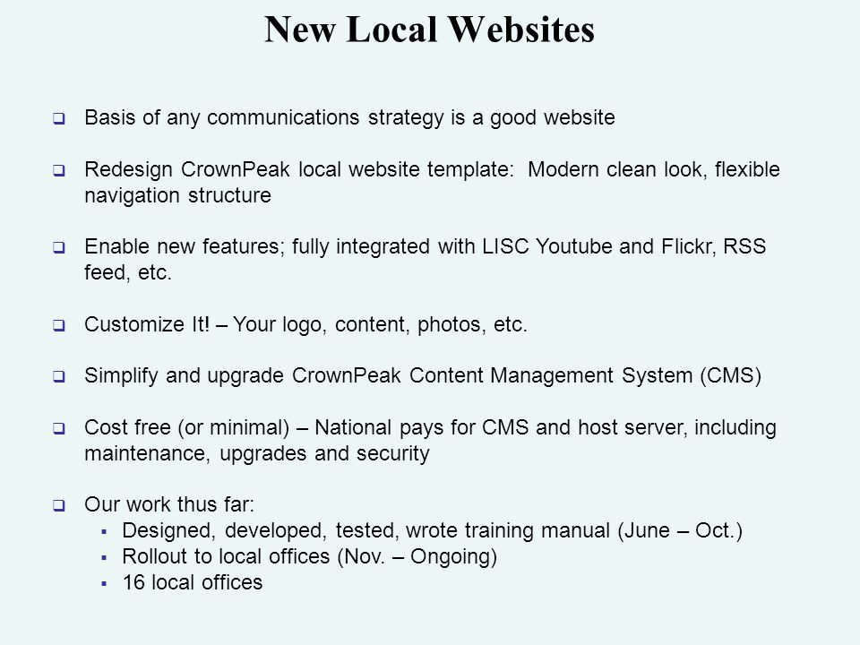New Local Websites  Basis of any communications strategy is a good website  Redesign CrownPeak local website template: Modern clean look, flexible navigation structure  Enable new features; fully integrated with LISC Youtube and Flickr, RSS feed, etc.