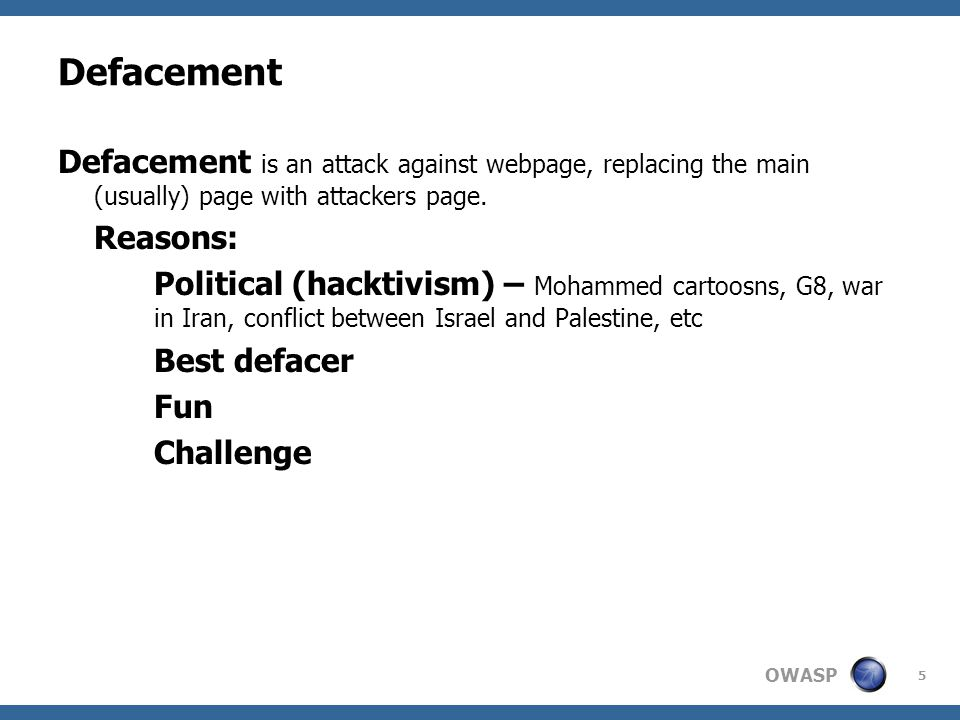 OWASP 5 Defacement Defacement is an attack against webpage, replacing the main (usually) page with attackers page.