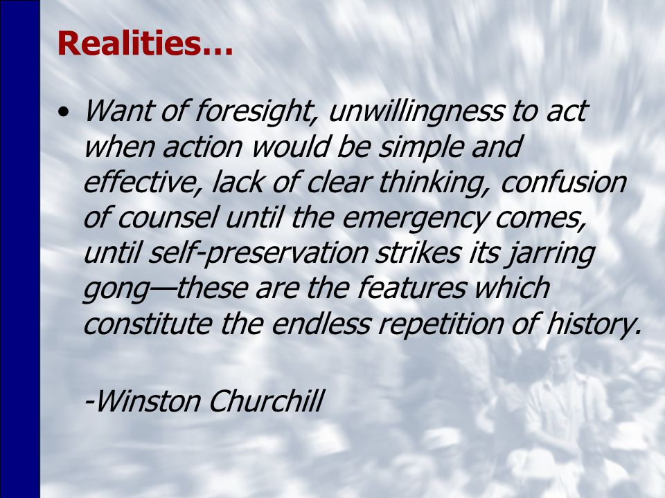 Realities… Want of foresight, unwillingness to act when action would be simple and effective, lack of clear thinking, confusion of counsel until the emergency comes, until self-preservation strikes its jarring gong—these are the features which constitute the endless repetition of history.