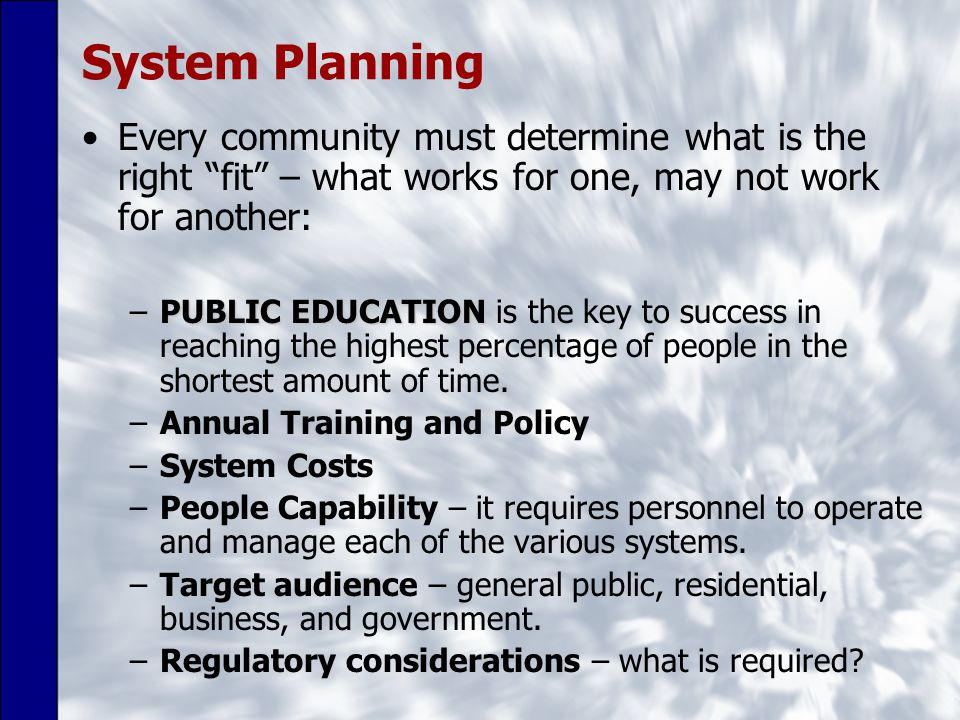 System Planning Every community must determine what is the right fit – what works for one, may not work for another: –PUBLIC EDUCATION –PUBLIC EDUCATION is the key to success in reaching the highest percentage of people in the shortest amount of time.