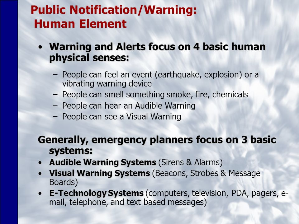 Public Notification/Warning: Human Element Warning and Alerts focus on 4 basic human physical senses:Warning and Alerts focus on 4 basic human physical senses: –People can feel an event (earthquake, explosion) or a vibrating warning device –People can smell something smoke, fire, chemicals –People can hear an Audible Warning –People can see a Visual Warning Generally, emergency planners focus on 3 basic systems: Audible Warning SystemsAudible Warning Systems (Sirens & Alarms) Visual Warning SystemsVisual Warning Systems (Beacons, Strobes & Message Boards) E-Technology SystemsE-Technology Systems (computers, television, PDA, pagers, e- mail, telephone, and text based messages)