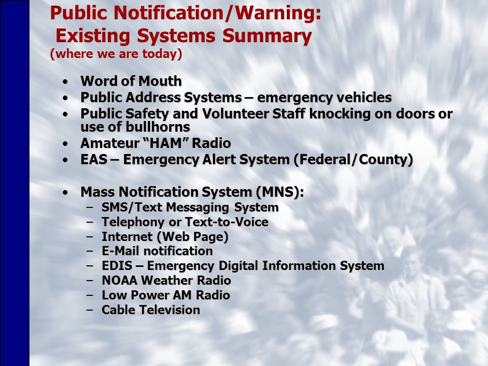 Public Notification/Warning: Existing Systems Summary (where we are today) Word of MouthWord of Mouth Public Address Systems – emergency vehiclesPublic Address Systems – emergency vehicles Public Safety and Volunteer Staff knocking on doors or use of bullhornsPublic Safety and Volunteer Staff knocking on doors or use of bullhorns Amateur HAM RadioAmateur HAM Radio EAS – Emergency Alert System (Federal/County)EAS – Emergency Alert System (Federal/County) Mass Notification System (MNS):Mass Notification System (MNS): –SMS/Text Messaging System –Telephony or Text-to-Voice –Internet (Web Page) –E-Mail notification –EDIS – Emergency Digital Information System –NOAA Weather Radio –Low Power AM Radio –Cable Television