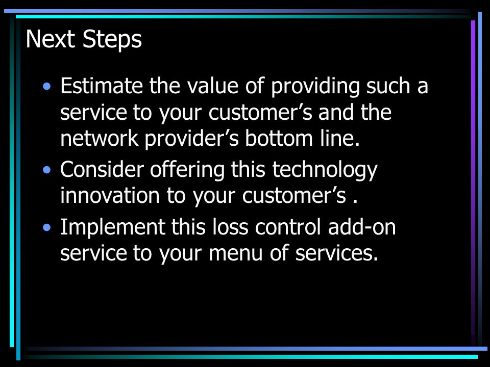 Next Steps Estimate the value of providing such a service to your customer's and the network provider's bottom line.