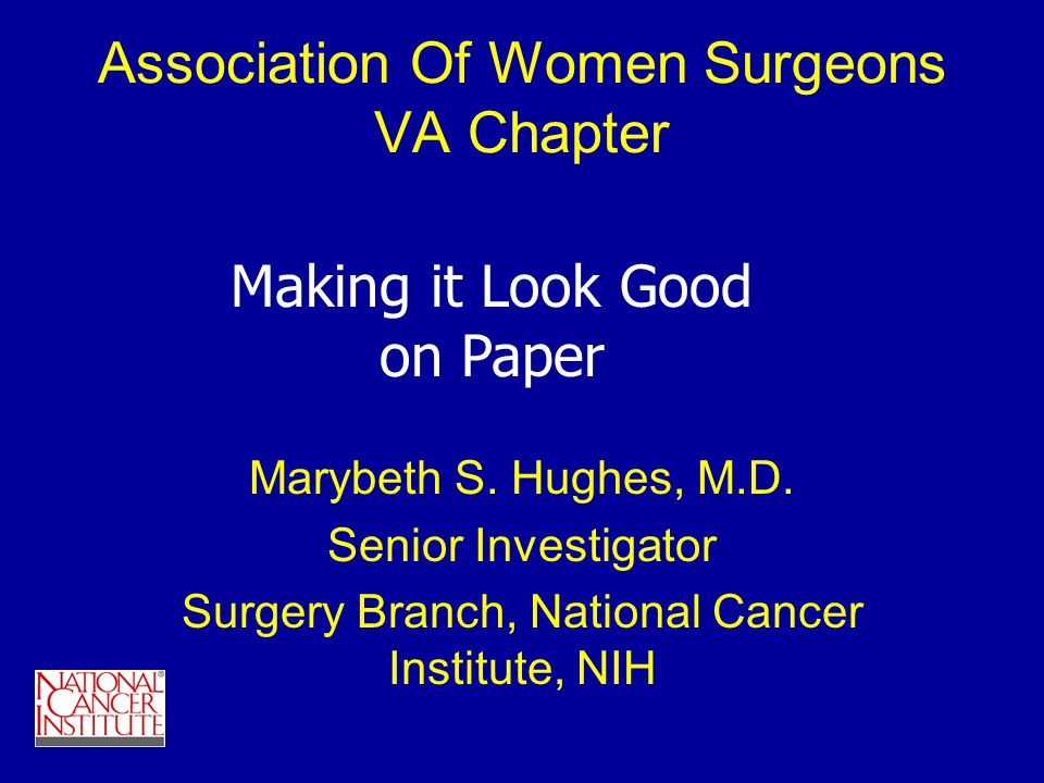 Association Of Women Surgeons VA Chapter Marybeth S. Hughes, M.D. Senior Investigator Surgery Branch, National Cancer Institute, NIH Making it Look Go