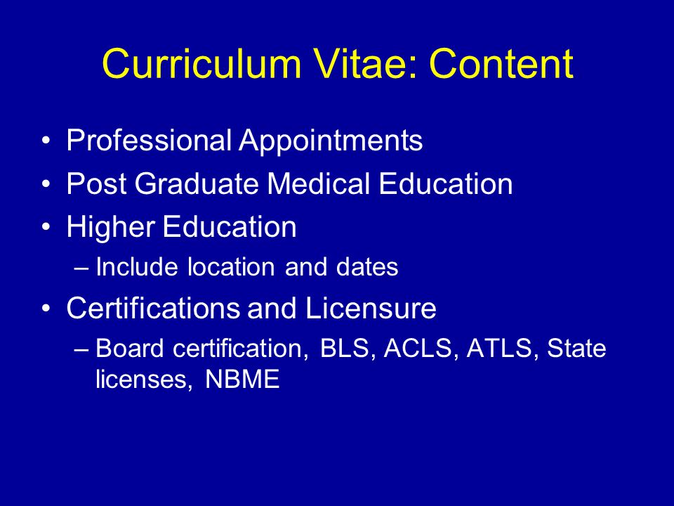 Curriculum Vitae: Content Professional Appointments Post Graduate Medical Education Higher Education –Include location and dates Certifications and Li