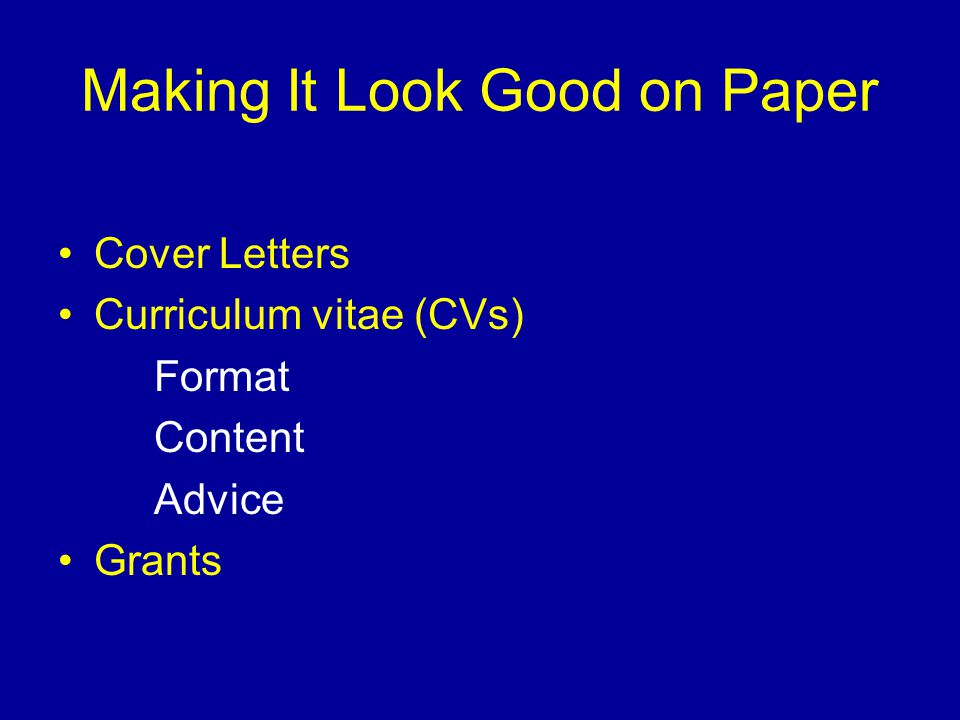 Making It Look Good on Paper Cover Letters Curriculum vitae (CVs) Format Content Advice Grants