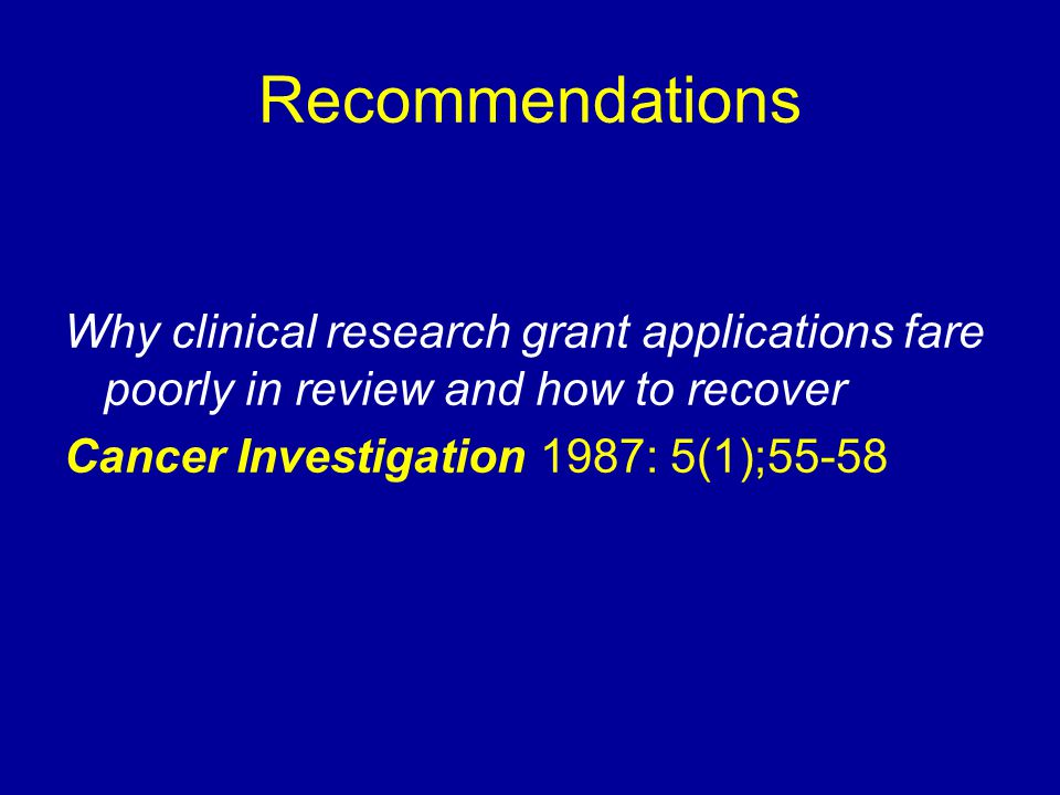 Recommendations Why clinical research grant applications fare poorly in review and how to recover Cancer Investigation 1987: 5(1);55-58