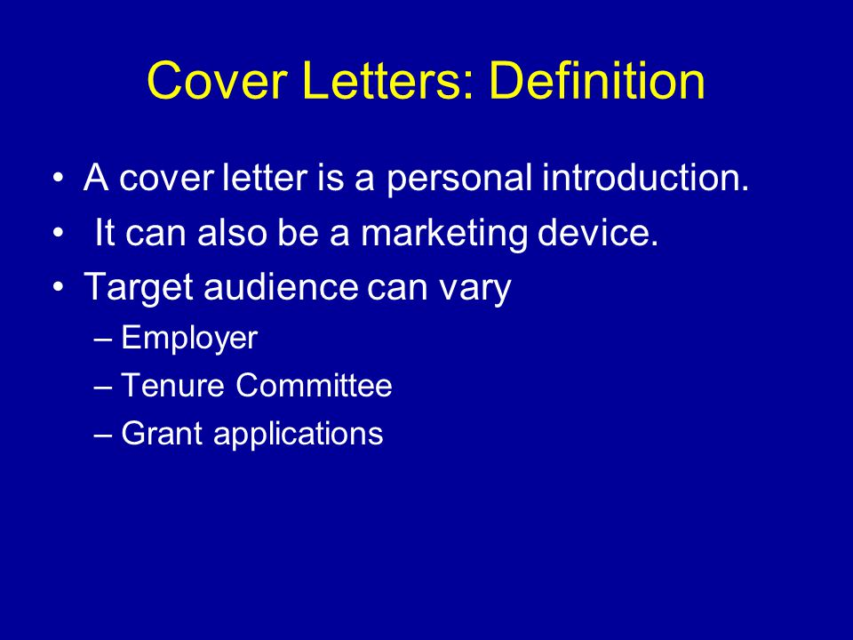 Cover Letters: Definition A cover letter is a personal introduction. It can also be a marketing device. Target audience can vary –Employer –Tenure Com