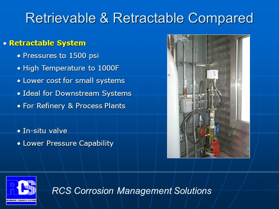 RCS Corrosion Management Solutions Retrievable & Retractable Compared Retractable System Pressures to 1500 psi Pressures to 1500 psi High Temperature to 1000F High Temperature to 1000F Lower cost for small systems Lower cost for small systems Ideal for Downstream Systems Ideal for Downstream Systems For Refinery & Process Plants For Refinery & Process Plants In-situ valve In-situ valve Lower Pressure Capability Lower Pressure Capability