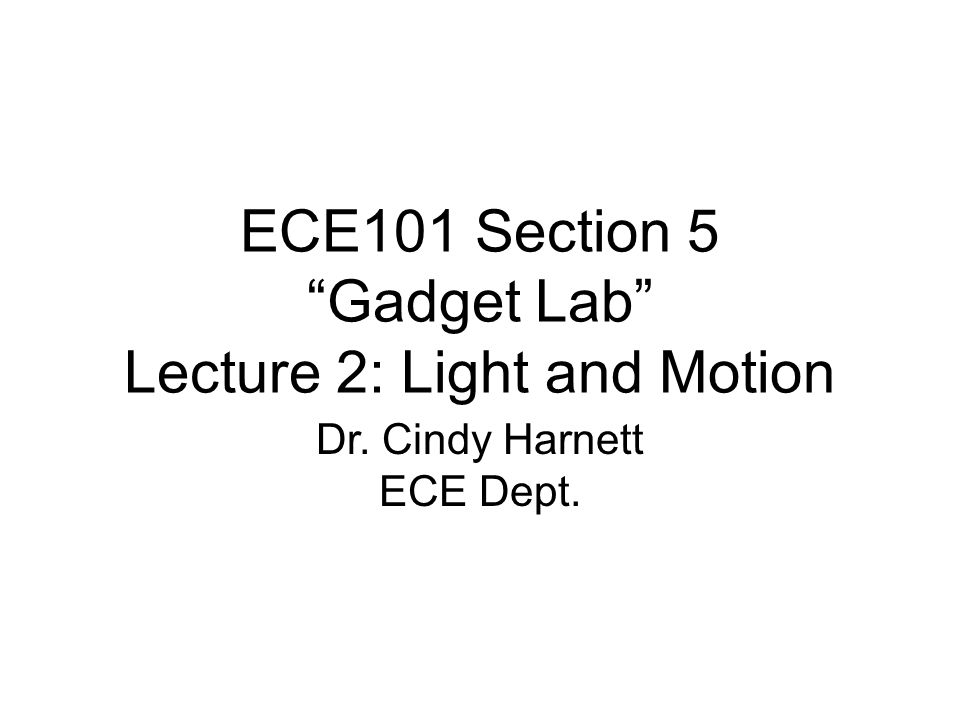 ECE101 Section 5 Gadget Lab Lecture 2: Light and Motion Dr. Cindy Harnett ECE Dept.